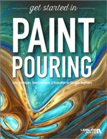 Get Started in Paint Pouring : Easy Techniques, Awesome Ideas & Inspiration for Absolute Beginners, Paperback / softback Book