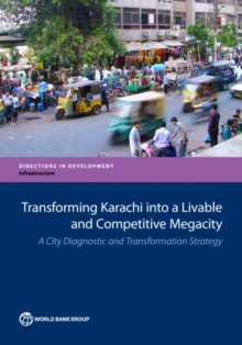 Transforming Karachi into a livable and competitive megacity : a city diagnostic and transformation strategy, Paperback / softback Book