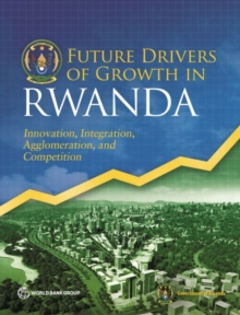 Future drivers of growth in Rwanda : innovation, integration, agglomeration, and competition, Paperback / softback Book