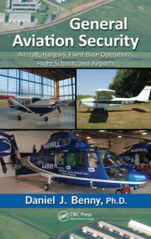 General Aviation Security : Aircraft, Hangars, Fixed-Base Operations, Flight Schools, and Airports, Hardback Book