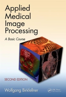 Applied Medical Image Processing : A Basic Course, Hardback Book
