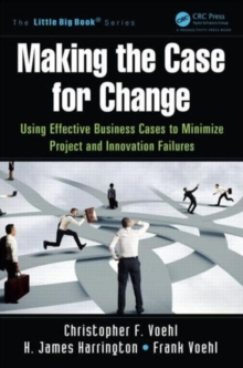 Making the Case for Change : Using Effective Business Cases to Minimize Project and Innovation Failures, Paperback / softback Book