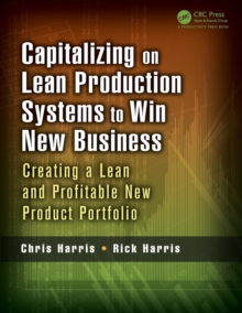 Capitalizing on Lean Production Systems to Win New Business : Creating a Lean and Profitable New Product Portfolio, Paperback / softback Book