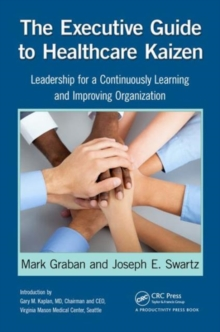 The Executive Guide to Healthcare Kaizen : Leadership for a Continuously Learning and Improving Organization, Paperback / softback Book