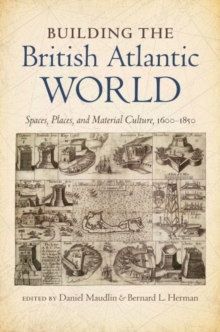 Building the British Atlantic World : Spaces, Places, and Material Culture, 1600-1850, Paperback / softback Book