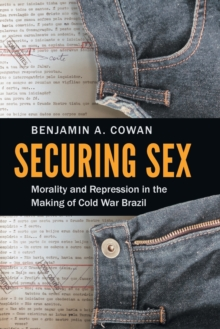 Securing Sex : Morality and Repression in the Making of Cold War Brazil, Paperback / softback Book
