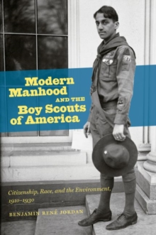 Modern Manhood and the Boy Scouts of America : Citizenship, Race, and the Environment, 1910-1930, Paperback / softback Book