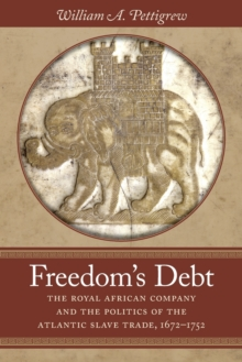 Freedom's Debt : The Royal African Company and the Politics of the Atlantic Slave Trade, 1672-1752, Paperback / softback Book