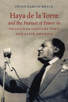 Haya de la Torre and the Pursuit of Power in Twentieth-Century Peru and Latin America, Paperback / softback Book