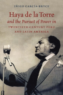 Haya de la Torre and the Pursuit of Power in Twentieth-Century Peru and Latin America, EPUB eBook