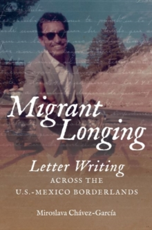 Migrant Longing : Letter Writing across the U.S.-Mexico Borderlands, Hardback Book