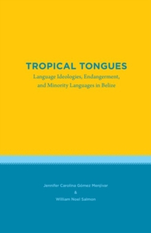Tropical Tongues : Language Ideologies, Endangerment, and Minority Languages in Belize, Paperback / softback Book