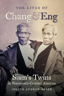 The Lives of Chang and Eng : Siam's Twins in Nineteenth-Century America, Paperback / softback Book