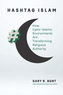 Hashtag Islam : How Cyber-Islamic Environments Are Transforming Religious Authority, Hardback Book