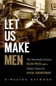 Let Us Make Men : The Twentieth-Century Black Press and a Manly Vision for Racial Advancement, Paperback / softback Book