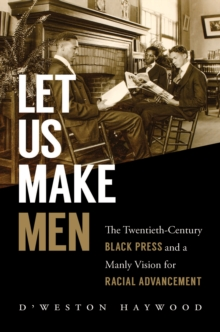 Let Us Make Men : The Twentieth-Century Black Press and a Manly Vision for Racial Advancement, EPUB eBook