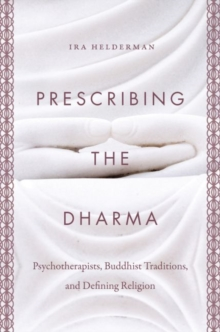 Prescribing the Dharma : Psychotherapists, Buddhist Traditions, and Defining Religion, Hardback Book