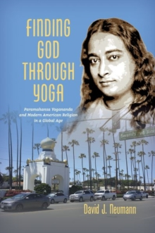 Finding God through Yoga : Paramahansa Yogananda and Modern American Religion in a Global Age, Paperback / softback Book