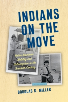 Indians on the Move : Native American Mobility and Urbanization in the Twentieth Century, Paperback / softback Book