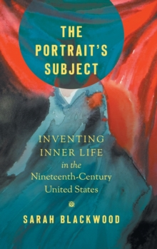 The Portrait's Subject : Inventing Inner Life in the Nineteenth-Century United States, Hardback Book
