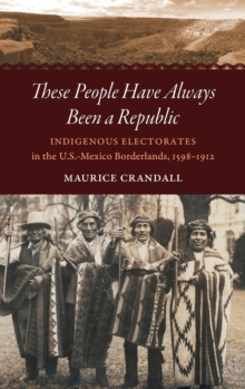 These People Have Always Been a Republic : Indigenous Electorates in the U.S.-Mexico Borderlands, 1598-1912, Hardback Book