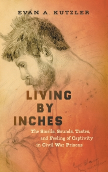 Living by Inches : The Smells, Sounds, Tastes, and Feeling of Captivity in Civil War Prisons, Hardback Book