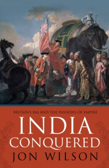 India Conquered : Britain's Raj and the Chaos of Empire, Hardback Book