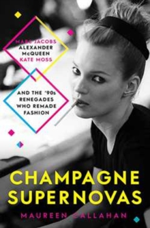 Champagne Supernovas : Kate Moss, Marc Jacobs, Alexander McQueen, and the 90s Renegades Who Remade Fashion, Paperback Book