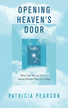 Opening Heaven's Door : What the Dying Tell Us About Where They're Going, Paperback Book