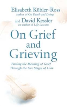 On Grief and Grieving : Finding the Meaning of Grief Through the Five Stages of Loss, Paperback / softback Book