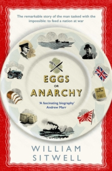 Eggs or Anarchy : The remarkable story of the man tasked with the impossible: to feed a nation at war, Paperback Book