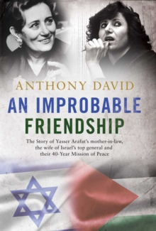 An Improbable Friendship : The Story of Yasser Arafat's Mother-in-Law, the Wife of Israel's Top General and Their 40-Year Mission of Peace, Hardback Book