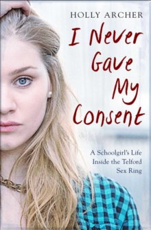 I Never Gave My Consent : A Schoolgirl's Life Inside the Telford Sex Ring, Paperback / softback Book