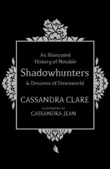 An Illustrated History of Notable Shadowhunters and Denizens of Downworld, Hardback Book