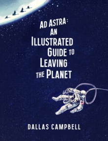 Ad Astra: An Illustrated Guide to Leaving the Planet, Hardback Book