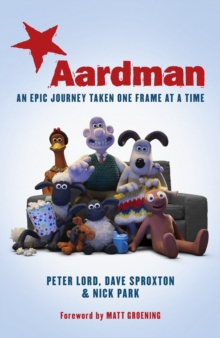 Aardman: An Epic Journey : Taken One Frame at a Time, Hardback Book