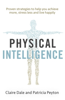 Physical Intelligence : Harness your body's untapped intelligence to achieve more, stress less and live more happily, Paperback / softback Book