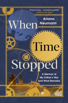 When Time Stopped : A Memoir of My Father's War and What Remains, Hardback Book