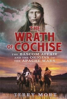 The Wrath of Cochise : The Bascom Affair and the Origins of the Apache Wars, Paperback / softback Book