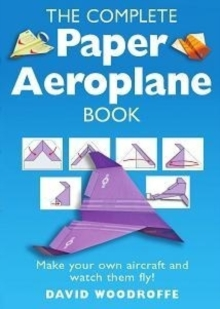 The Complete Paper Aeroplane Book : Make Your Own Aircraft and Watch Them Fly!, Paperback Book