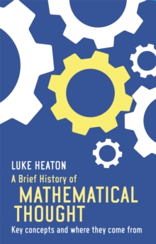 A Brief History of Mathematical Thought : Key concepts and where they come from, Paperback / softback Book