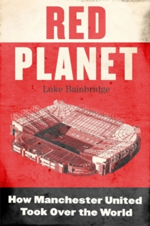 Red Planet : How Manchester United Took Over the World, Hardback Book
