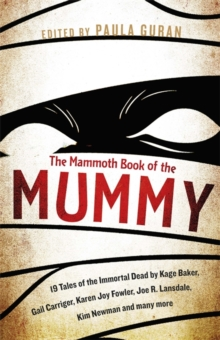 The Mammoth Book of the Mummy : 19 Tales of the Immortal Dead by Kage Baker, Gail Carriger, Karen Joy Fowler, Joe R. Lansdale, Kim Newman and Many More, Paperback Book