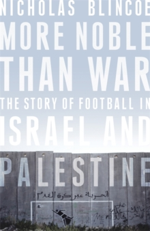 More Noble Than War : The Story of Football in Israel and Palestine, Hardback Book