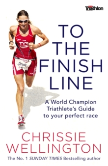 To the Finish Line : A World Champion Triathlete's Guide To Your Perfect Race, Paperback / softback Book