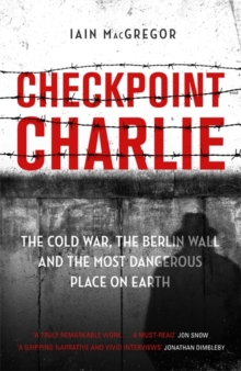 Checkpoint Charlie : The Cold War, the Berlin Wall and the Most Dangerous Place on Earth, Hardback Book