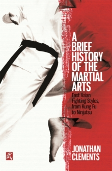 A Brief History of the Martial Arts : East Asian Fighting Styles, from Kung Fu to Ninjutsu, Paperback / softback Book