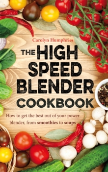 The High Speed Blender Cookbook : How to Get the Best Out of Your Multi-Purpose Power Blender, from Smoothies to Soups, Paperback Book