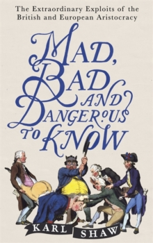 Mad, Bad and Dangerous to Know : The Extraordinary Exploits of the British and European Aristocracy, Paperback Book