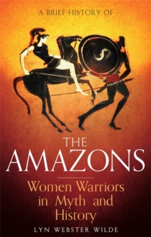 A Brief History of the Amazons : Women Warriors in Myth and History, Paperback / softback Book